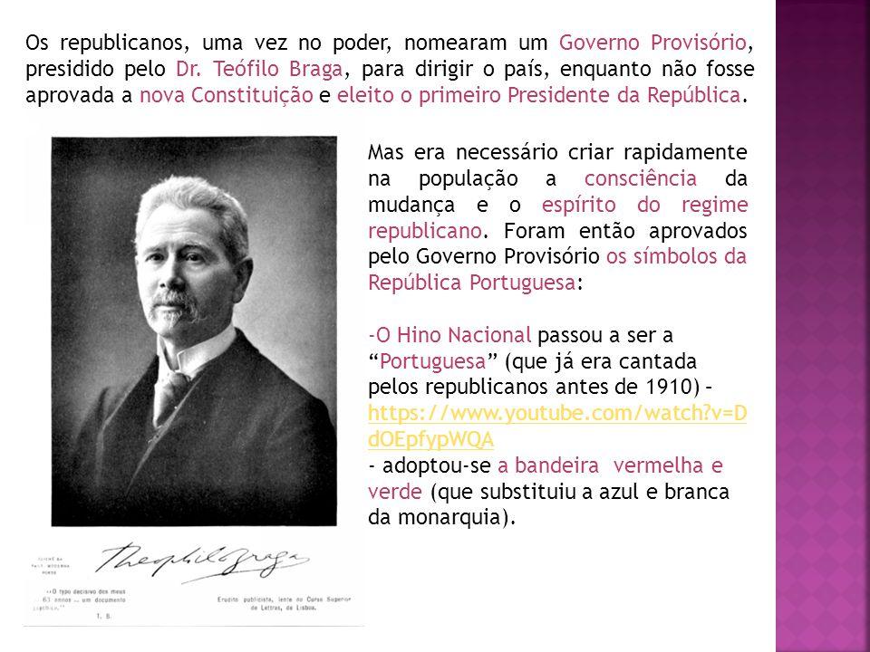 Os republicanos, uma vez no poder, nomearam um Governo Provisório, presidido pelo Dr. Teófilo Braga, para dirigir o país, enquanto não fosse aprovada a nova Constituição e eleito o primeiro Presidente da República.