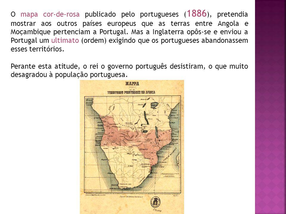 O mapa cor-de-rosa publicado pelo portugueses (1886), pretendia mostrar aos outros países europeus que as terras entre Angola e Moçambique pertenciam a Portugal. Mas a Inglaterra opôs-se e enviou a Portugal um ultimato (ordem) exigindo que os portugueses abandonassem esses territórios.