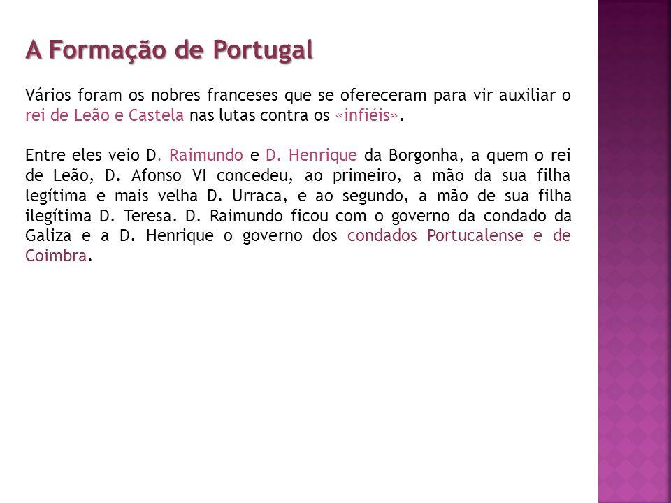 A Formação de Portugal Vários foram os nobres franceses que se ofereceram para vir auxiliar o rei de Leão e Castela nas lutas contra os «infiéis».