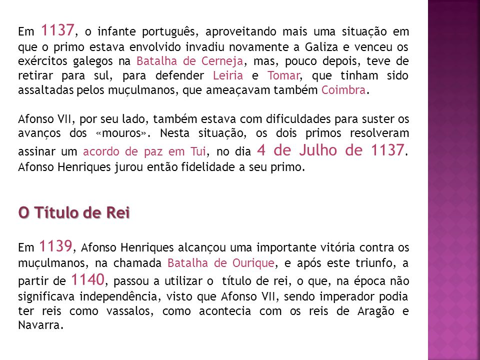 Em 1137, o infante português, aproveitando mais uma situação em que o primo estava envolvido invadiu novamente a Galiza e venceu os exércitos galegos na Batalha de Cerneja, mas, pouco depois, teve de retirar para sul, para defender Leiria e Tomar, que tinham sido assaltadas pelos muçulmanos, que ameaçavam também Coimbra.