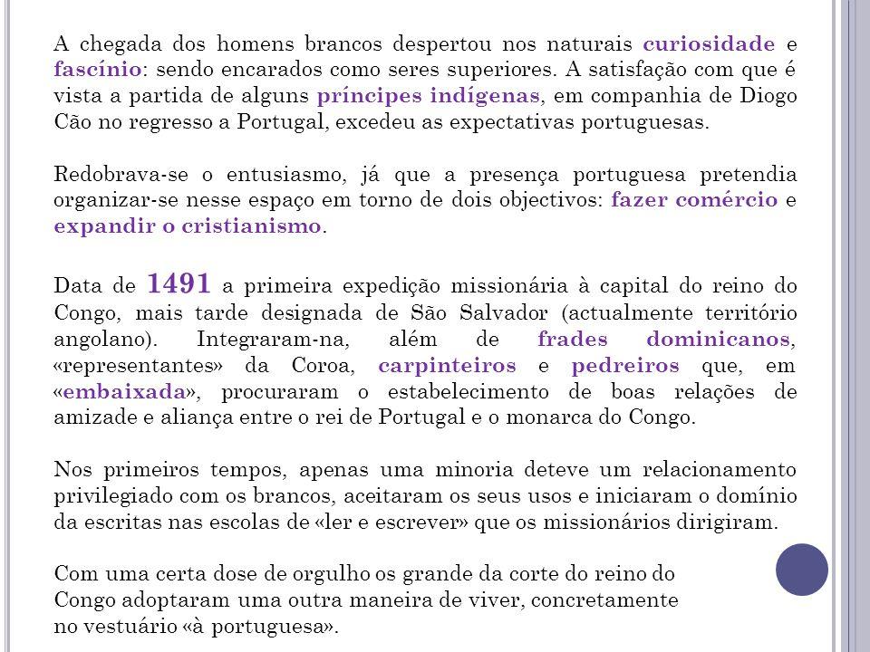 A chegada dos homens brancos despertou nos naturais curiosidade e fascínio: sendo encarados como seres superiores. A satisfação com que é vista a partida de alguns príncipes indígenas, em companhia de Diogo Cão no regresso a Portugal, excedeu as expectativas portuguesas.