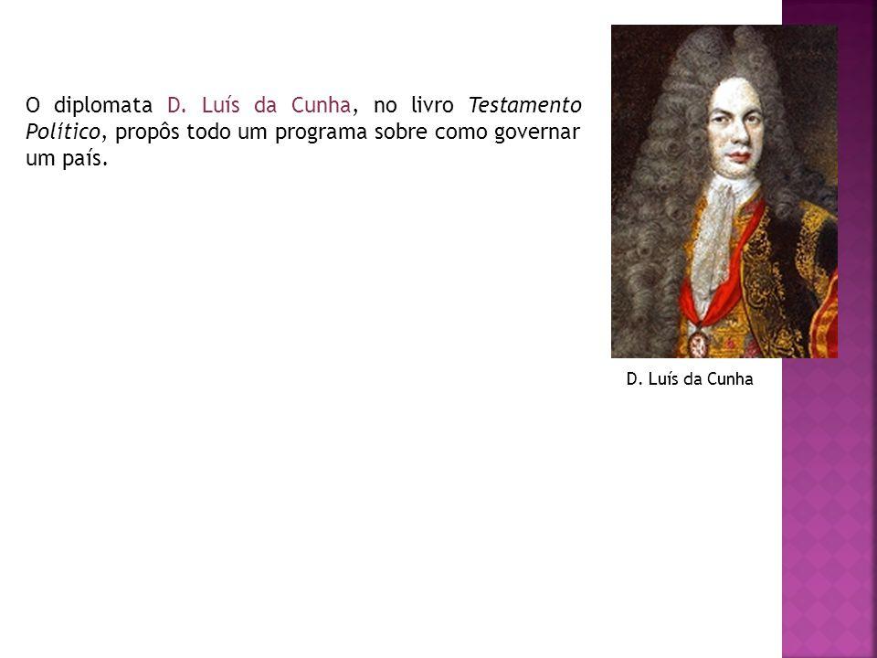 O diplomata D. Luís da Cunha, no livro Testamento Político, propôs todo um programa sobre como governar um país.