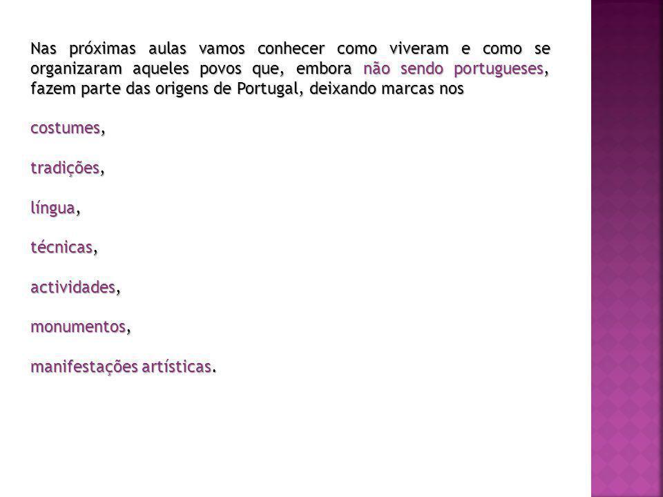 Nas próximas aulas vamos conhecer como viveram e como se organizaram aqueles povos que, embora não sendo portugueses, fazem parte das origens de Portugal, deixando marcas nos