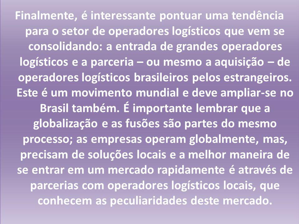 Finalmente, é interessante pontuar uma tendência para o setor de operadores logísticos que vem se consolidando: a entrada de grandes operadores logísticos e a parceria – ou mesmo a aquisição – de operadores logísticos brasileiros pelos estrangeiros.