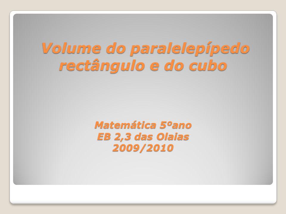 Volume do paralelepípedo rectângulo e do cubo Matemática 5ºano EB 2,3 das Olaias 2009/2010