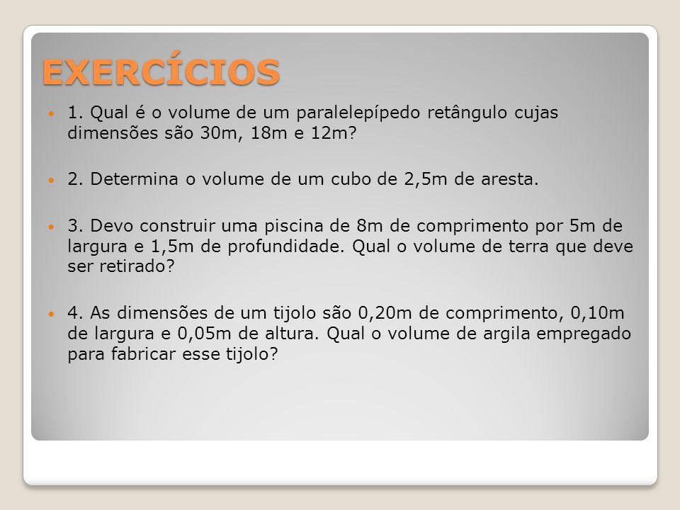EXERCÍCIOS 1. Qual é o volume de um paralelepípedo retângulo cujas dimensões são 30m, 18m e 12m