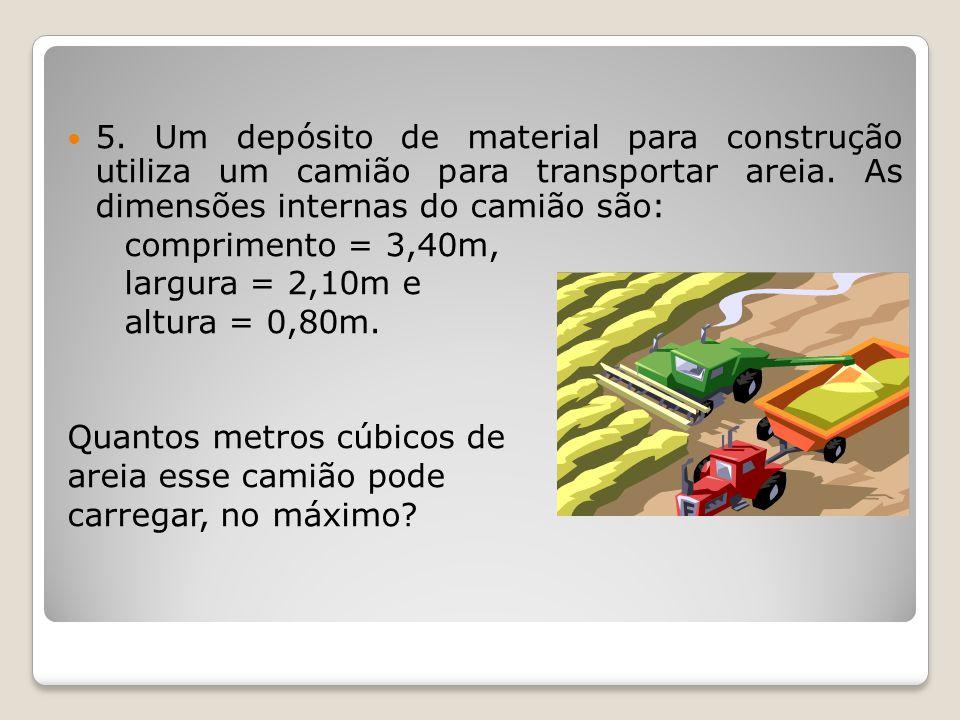 5. Um depósito de material para construção utiliza um camião para transportar areia. As dimensões internas do camião são: