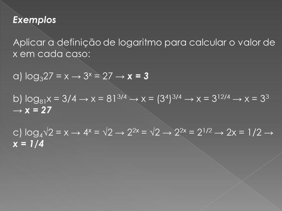 Exemplos Aplicar a definição de logaritmo para calcular o valor de x em cada caso: a) log327 = x → 3x = 27 → x = 3 b) log81x = 3/4 → x = 813/4 → x = (34)3/4 → x = 312/4 → x = 33 → x = 27 c) log4√2 = x → 4x = √2 → 22x = √2 → 22x = 21/2 → 2x = 1/2 → x = 1/4