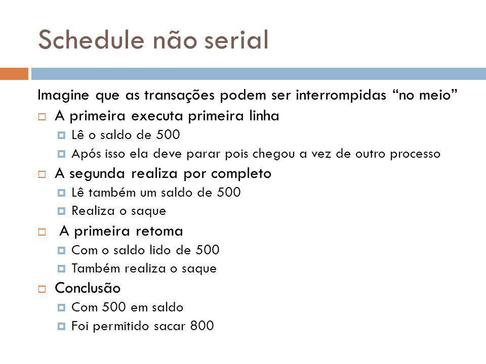 Schedule não serial Imagine que as transações podem ser interrompidas no meio A primeira executa primeira linha.