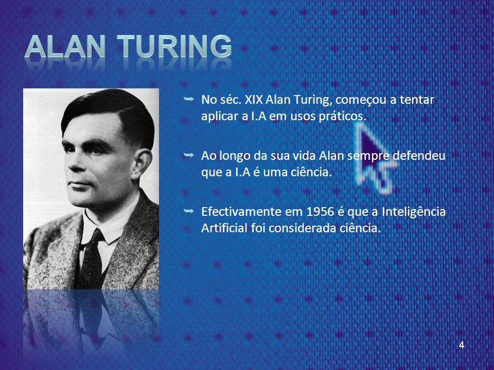 Alan Turing No séc. XIX Alan Turing, começou a tentar aplicar a I.A em usos práticos.