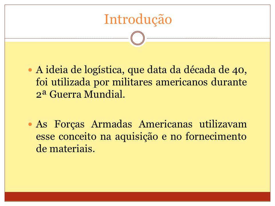 Introdução A ideia de logística, que data da década de 40, foi utilizada por militares americanos durante 2ª Guerra Mundial.
