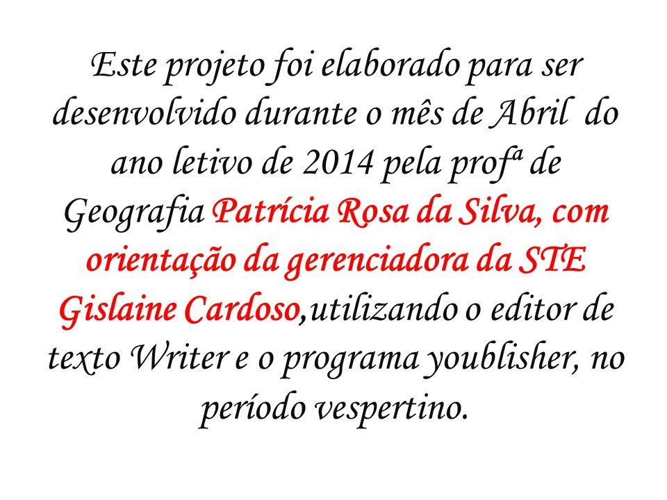 Este projeto foi elaborado para ser desenvolvido durante o mês de Abril do ano letivo de 2014 pela profª de Geografia Patrícia Rosa da Silva, com orientação da gerenciadora da STE Gislaine Cardoso,utilizando o editor de texto Writer e o programa youblisher, no período vespertino.