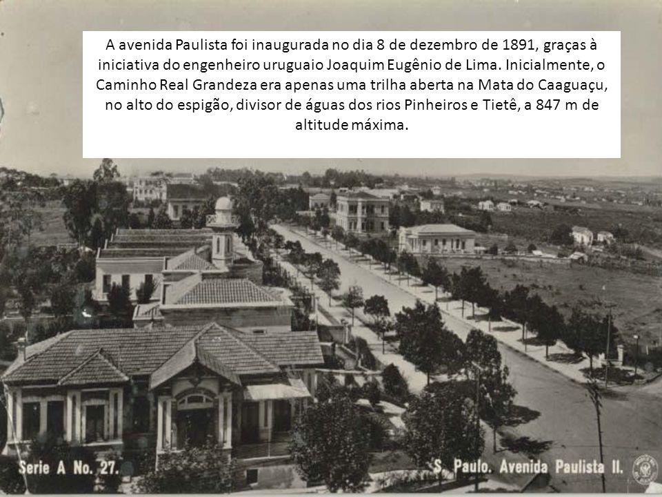 A avenida Paulista foi inaugurada no dia 8 de dezembro de 1891, graças à iniciativa do engenheiro uruguaio Joaquim Eugênio de Lima.