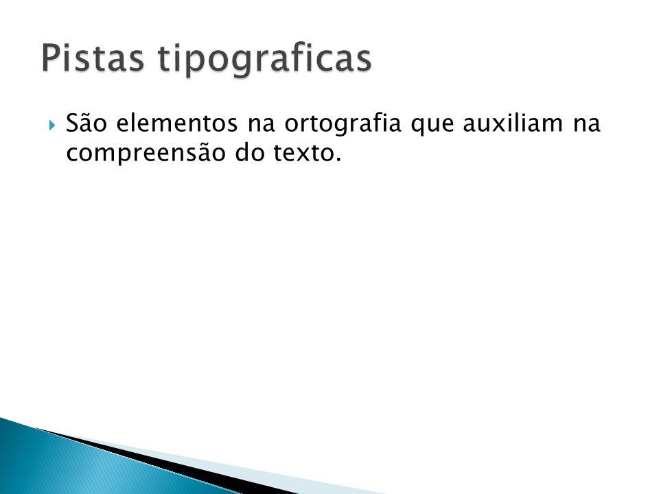 Pistas tipograficas São elementos na ortografia que auxiliam na compreensão do texto.