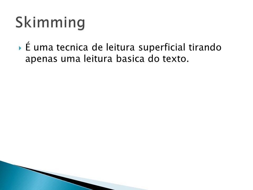 Skimming É uma tecnica de leitura superficial tirando apenas uma leitura basica do texto.