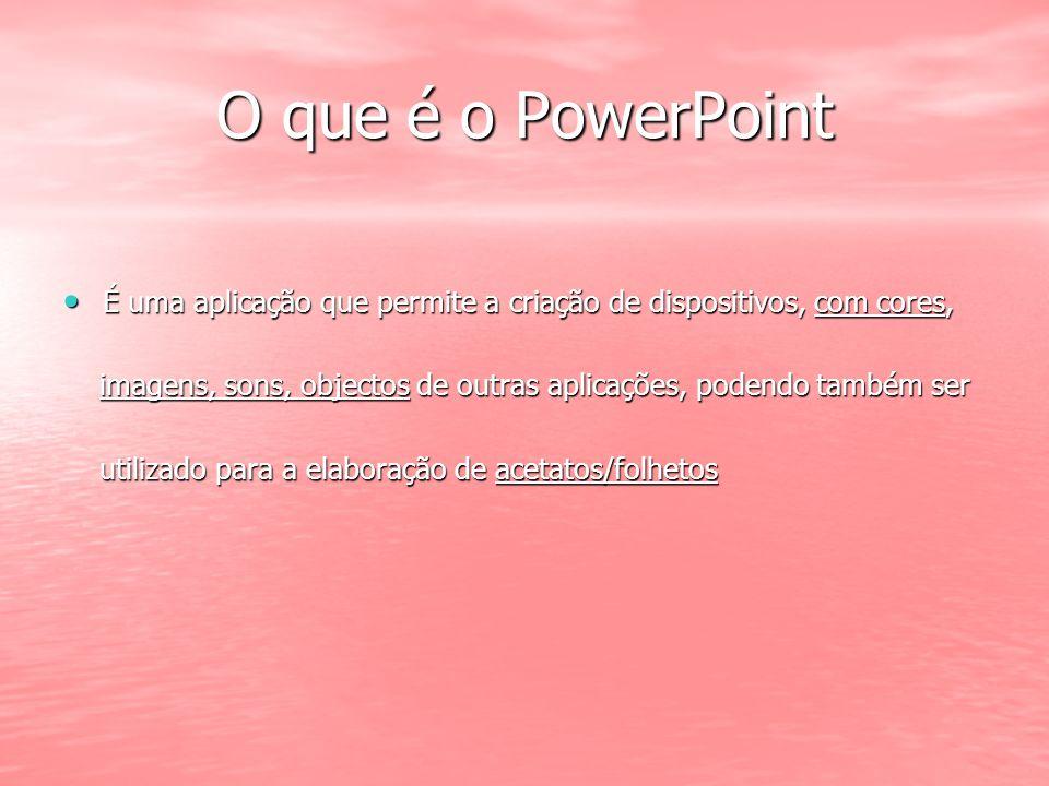 O que é o PowerPoint É uma aplicação que permite a criação de dispositivos, com cores,