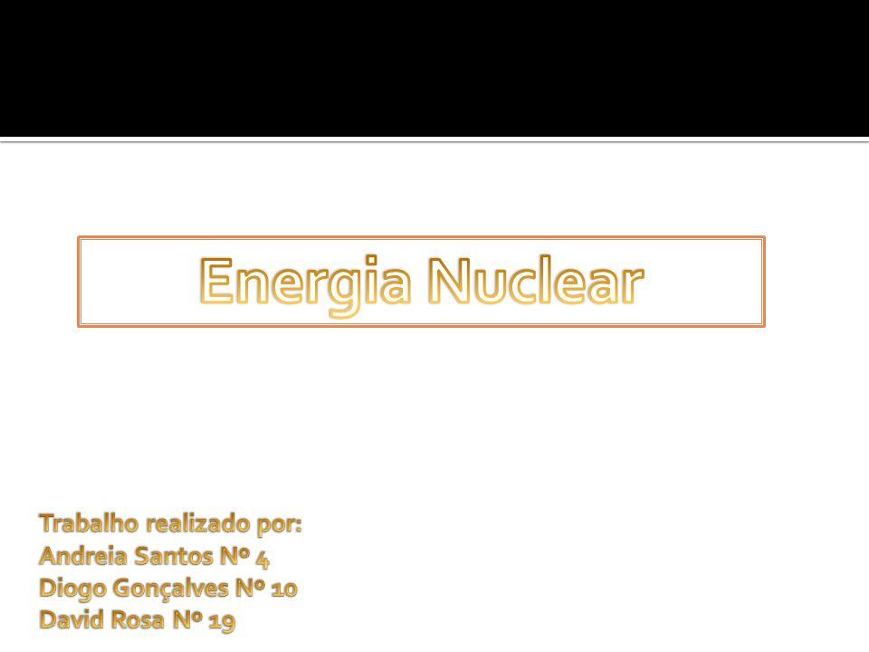 Energia Nuclear Trabalho realizado por: Andreia Santos Nº 4 Diogo Gonçalves Nº 10 David Rosa Nº 19