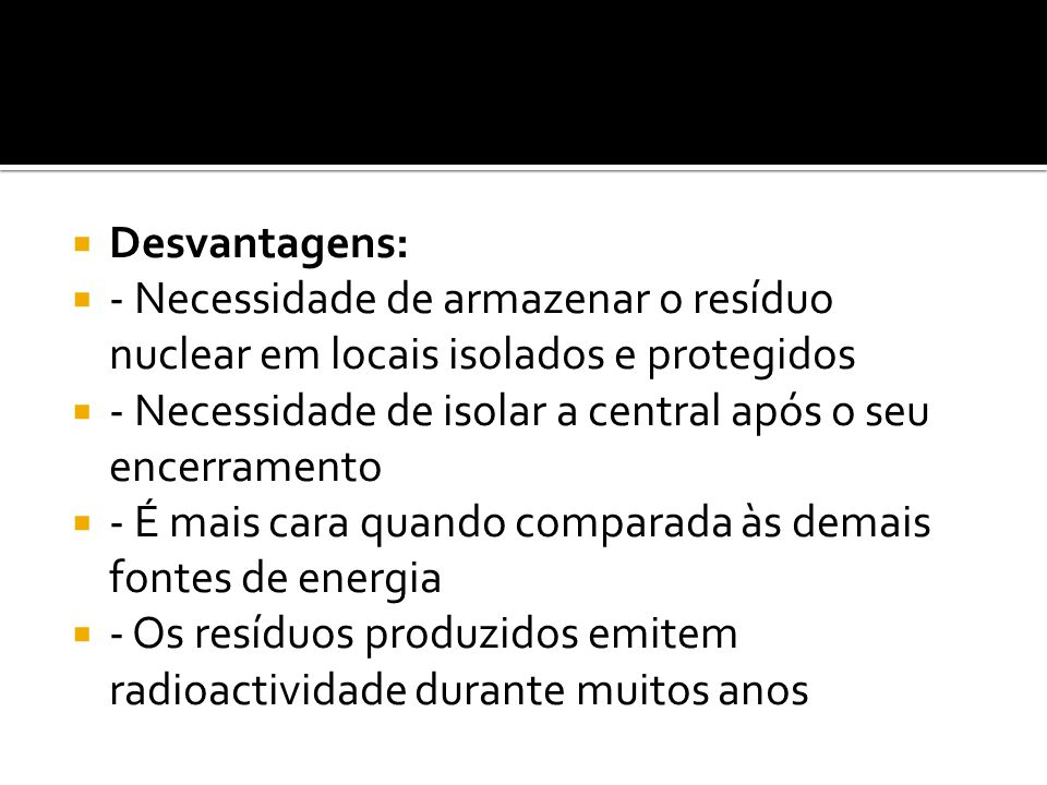 Desvantagens: - Necessidade de armazenar o resíduo nuclear em locais isolados e protegidos.