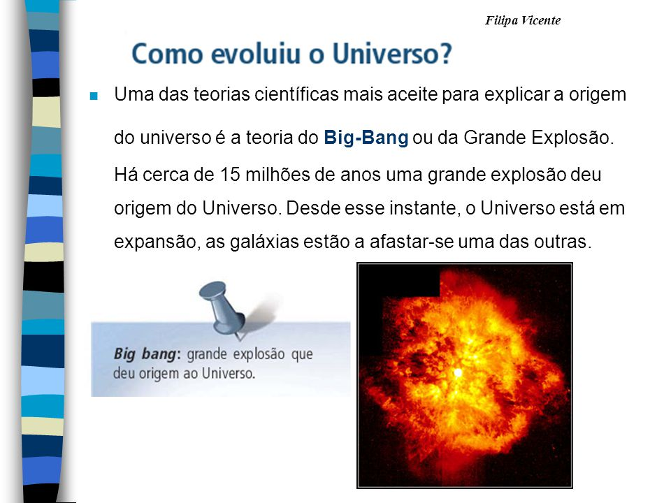 Uma das teorias científicas mais aceite para explicar a origem do universo é a teoria do Big-Bang ou da Grande Explosão.