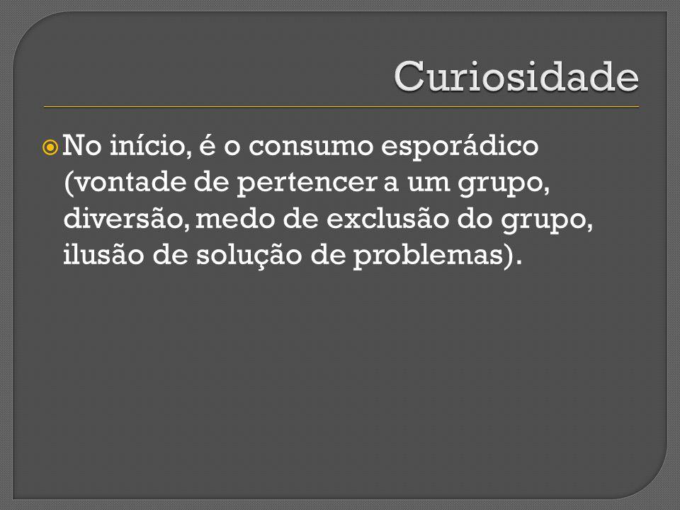 Curiosidade No início, é o consumo esporádico (vontade de pertencer a um grupo, diversão, medo de exclusão do grupo, ilusão de solução de problemas).
