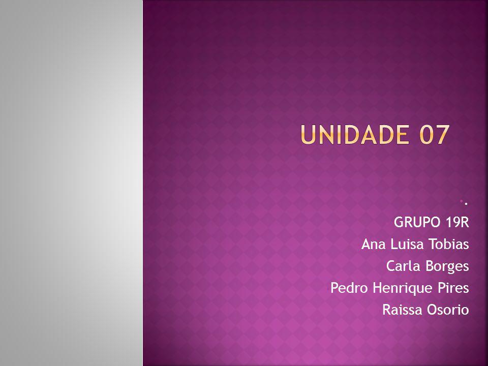 UNIDADE 07 . GRUPO 19R Ana Luisa Tobias Carla Borges