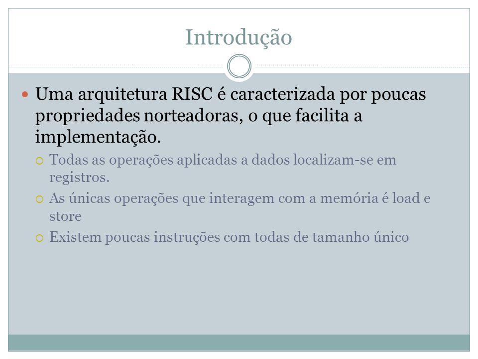 Introdução Uma arquitetura RISC é caracterizada por poucas propriedades norteadoras, o que facilita a implementação.