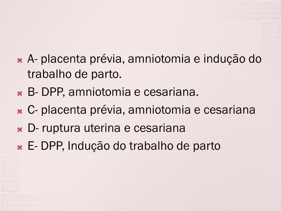 A- placenta prévia, amniotomia e indução do trabalho de parto.