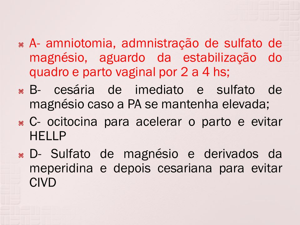 A- amniotomia, admnistração de sulfato de magnésio, aguardo da estabilização do quadro e parto vaginal por 2 a 4 hs;