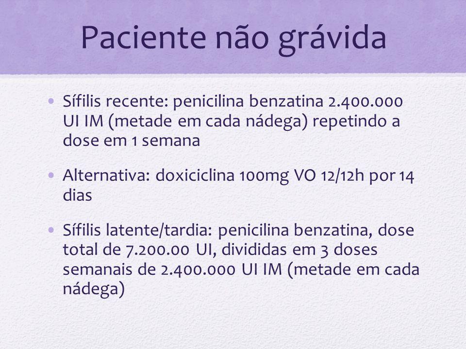 Paciente não grávida Sífilis recente: penicilina benzatina 2.400.000 UI IM (metade em cada nádega) repetindo a dose em 1 semana.