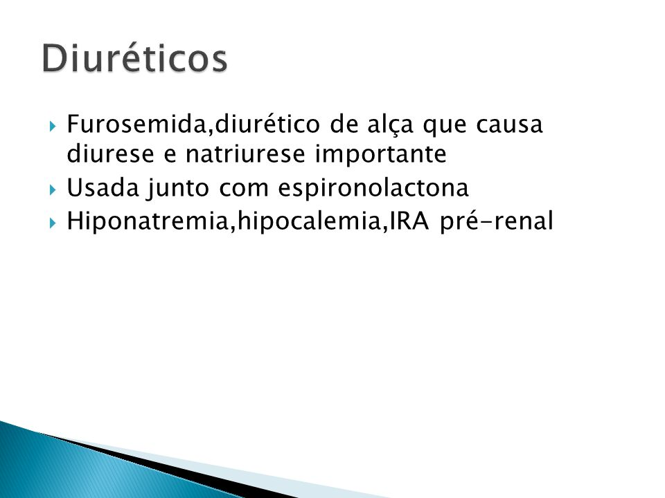 Diuréticos Furosemida,diurético de alça que causa diurese e natriurese importante. Usada junto com espironolactona.