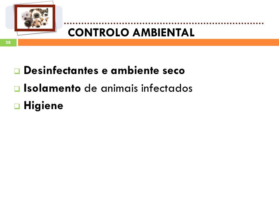 CONTROLO AMBIENTAL Desinfectantes e ambiente seco Isolamento de animais infectados Higiene