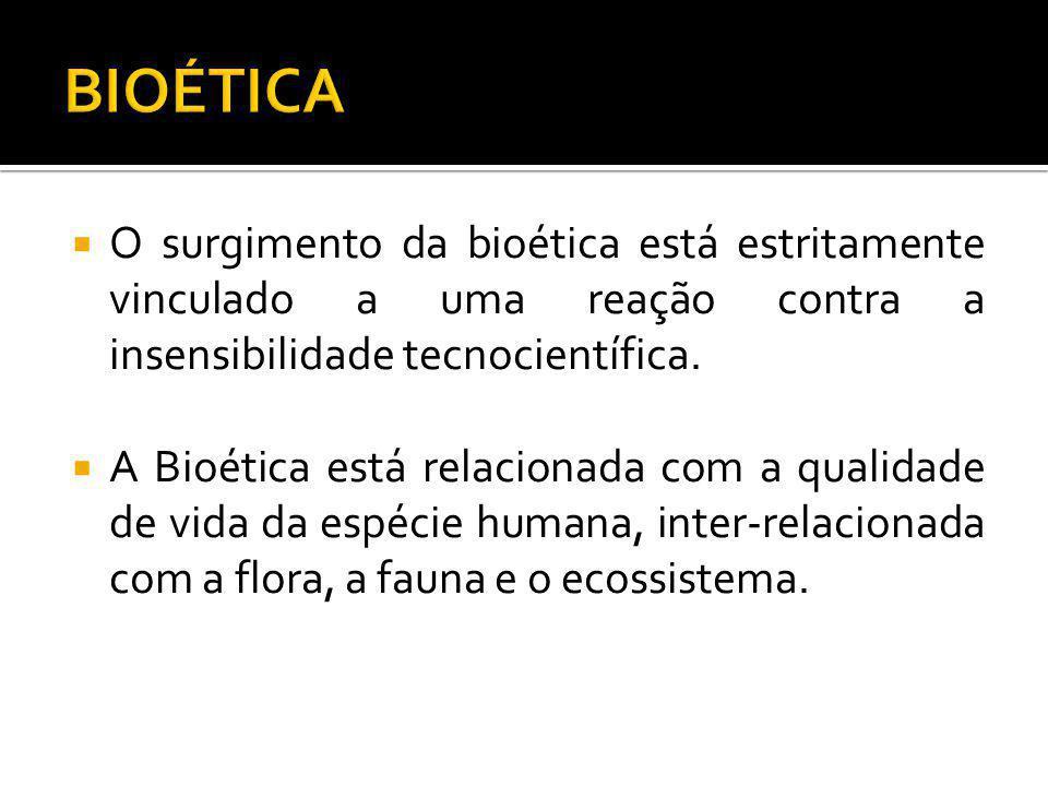 BIOÉTICA O surgimento da bioética está estritamente vinculado a uma reação contra a insensibilidade tecnocientífica.