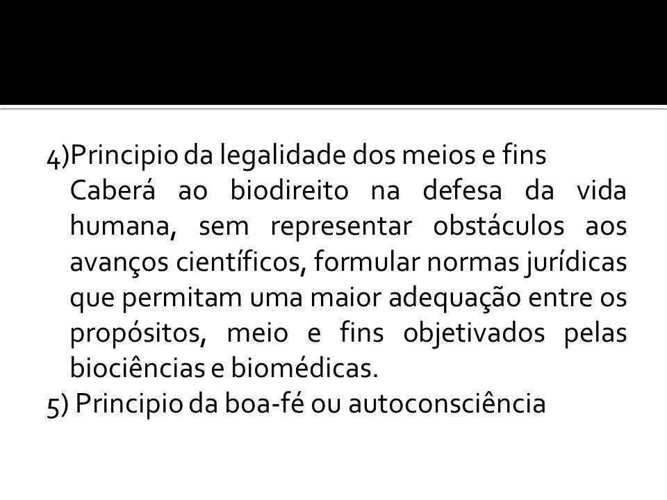 4)Principio da legalidade dos meios e fins Caberá ao biodireito na defesa da vida humana, sem representar obstáculos aos avanços científicos, formular normas jurídicas que permitam uma maior adequação entre os propósitos, meio e fins objetivados pelas biociências e biomédicas.