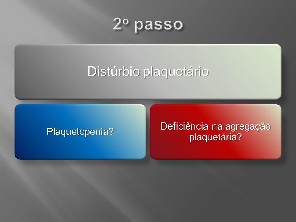 2o passo Distúrbio plaquetário Deficiência na agregação plaquetária