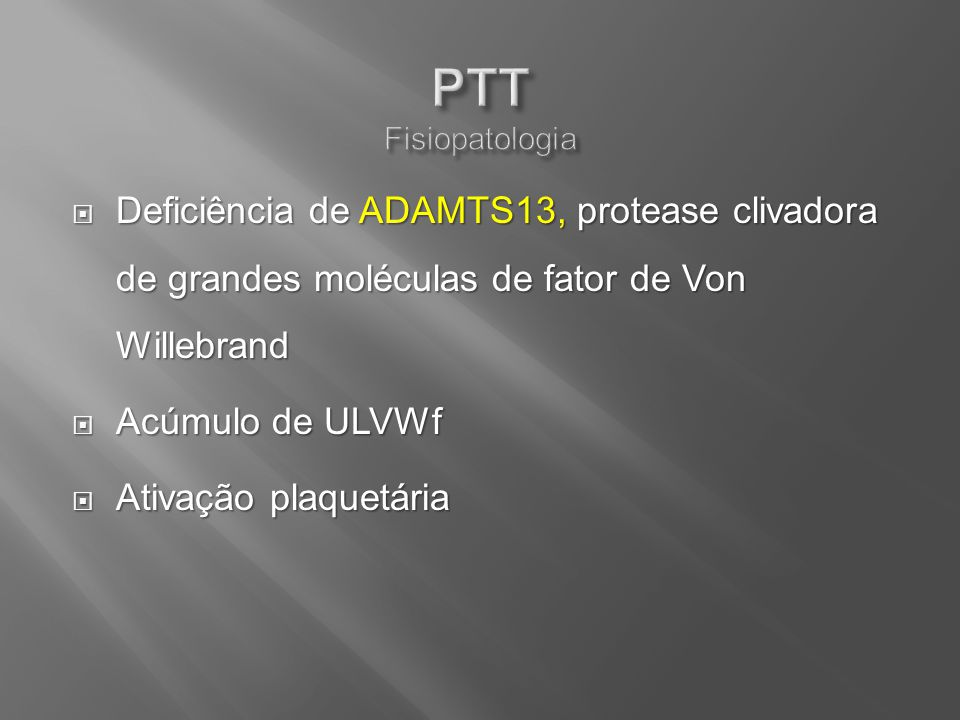 PTT Fisiopatologia Deficiência de ADAMTS13, protease clivadora de grandes moléculas de fator de Von Willebrand.