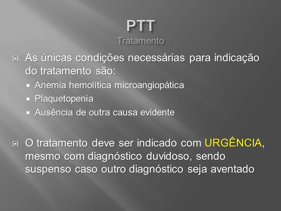 PTT Tratamento As únicas condições necessárias para indicação do tratamento são: Anemia hemolítica microangiopática.