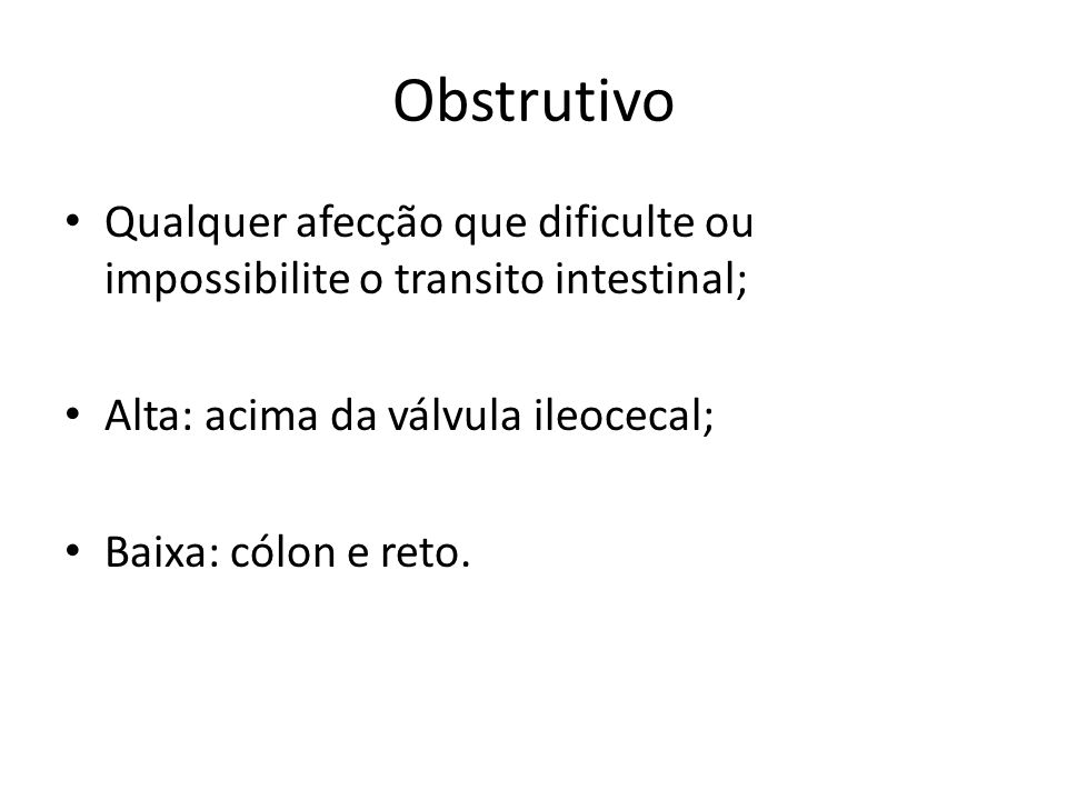 Obstrutivo Qualquer afecção que dificulte ou impossibilite o transito intestinal; Alta: acima da válvula ileocecal;