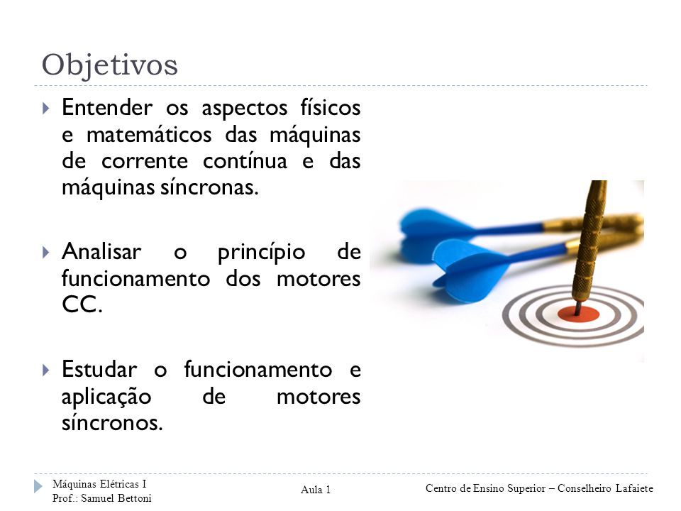 Objetivos Entender os aspectos físicos e matemáticos das máquinas de corrente contínua e das máquinas síncronas.