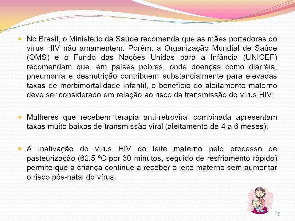 No Brasil, o Ministério da Saúde recomenda que as mães portadoras do vírus HIV não amamentem. Porém, a Organização Mundial de Saúde (OMS) e o Fundo das Nações Unidas para a Infância (UNICEF) recomendam que, em países pobres, onde doenças como diarréia, pneumonia e desnutrição contribuem substancialmente para elevadas taxas de morbimortalidade infantil, o benefício do aleitamento materno deve ser considerado em relação ao risco da transmissão do vírus HIV;