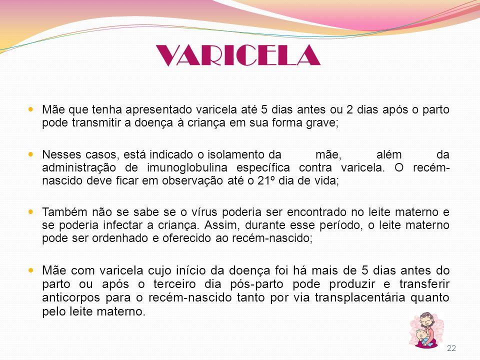 VARICELA Mãe que tenha apresentado varicela até 5 dias antes ou 2 dias após o parto pode transmitir a doença à criança em sua forma grave;