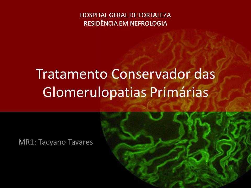 HOSPITAL GERAL DE FORTALEZA RESIDÊNCIA EM NEFROLOGIA Tratamento Conservador das Glomerulopatias Primárias