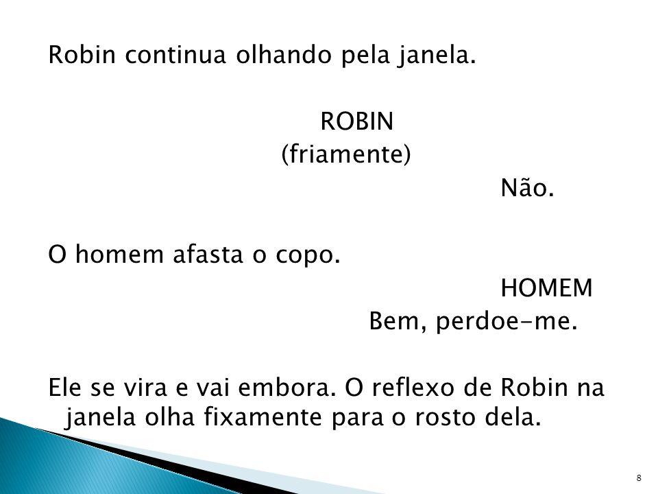 Robin continua olhando pela janela. ROBIN (friamente) Não