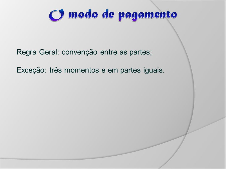 O modo de pagamento Regra Geral: convenção entre as partes; Exceção: três momentos e em partes iguais.
