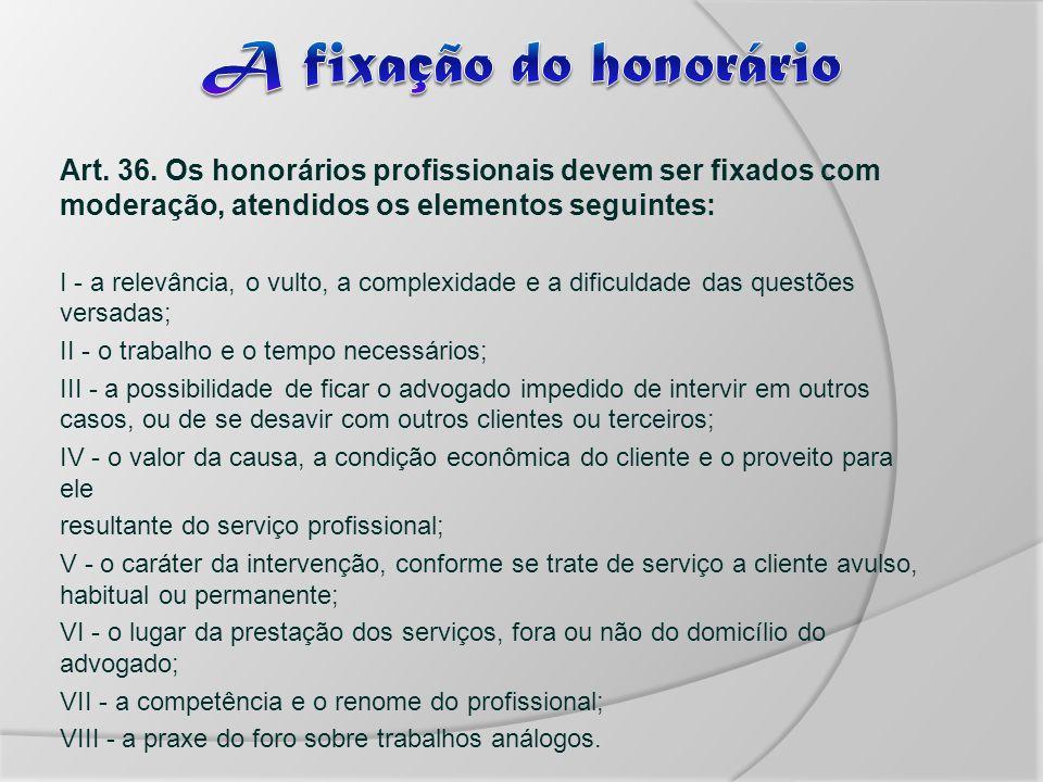 A fixação do honorário Art. 36. Os honorários profissionais devem ser fixados com moderação, atendidos os elementos seguintes:
