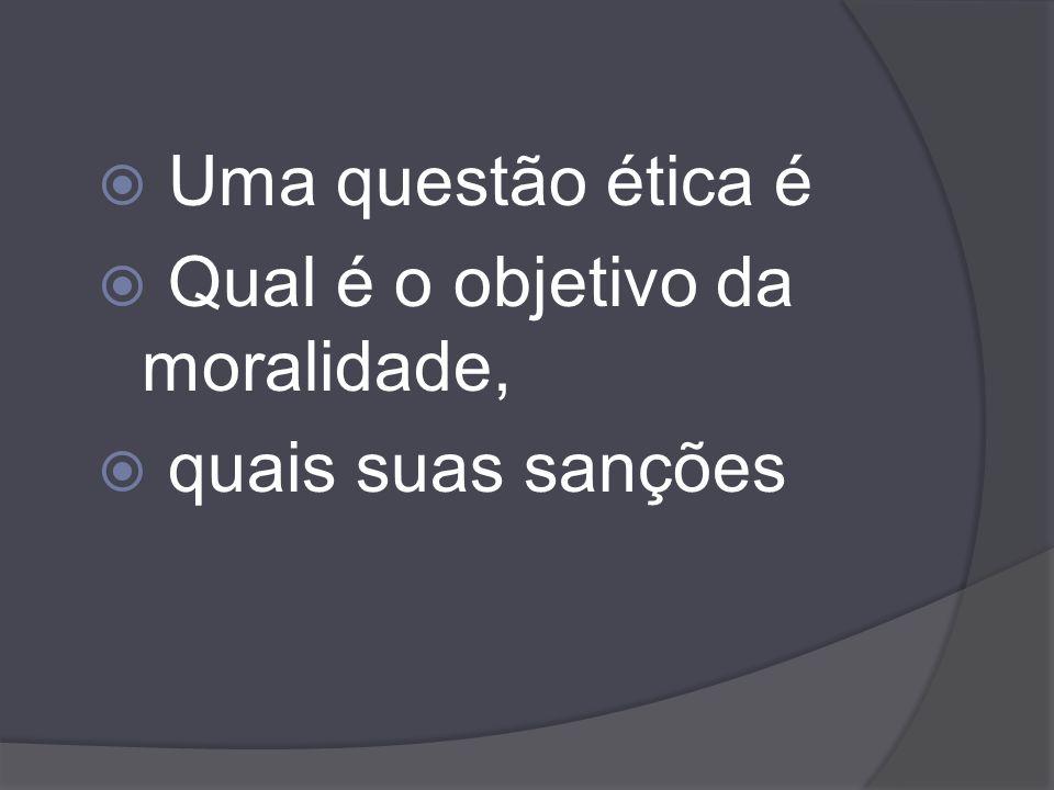 Uma questão ética é Qual é o objetivo da moralidade, quais suas sanções