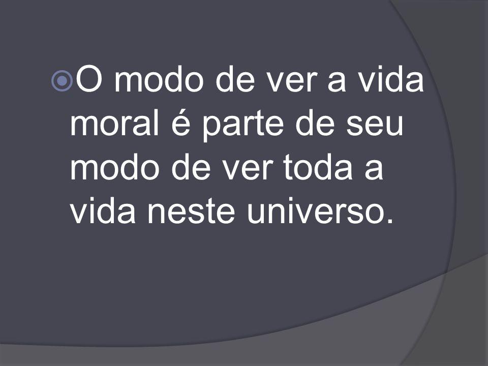 O modo de ver a vida moral é parte de seu modo de ver toda a vida neste universo.