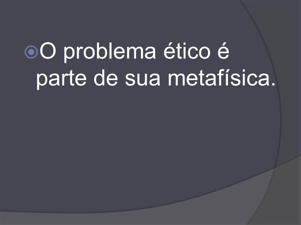 O problema ético é parte de sua metafísica.