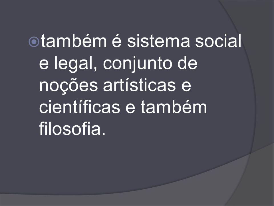também é sistema social e legal, conjunto de noções artísticas e científicas e também filosofia.