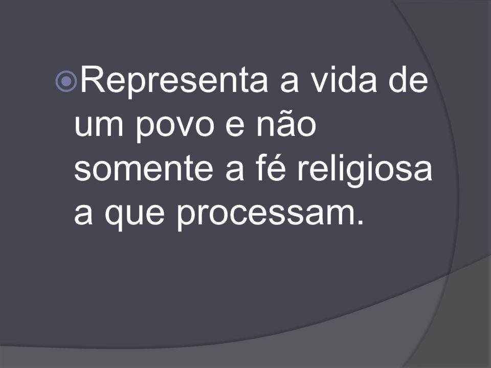 Representa a vida de um povo e não somente a fé religiosa a que processam.