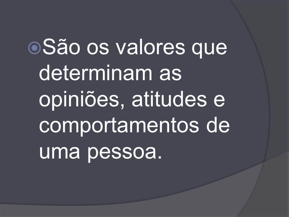 São os valores que determinam as opiniões, atitudes e comportamentos de uma pessoa.
